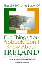 The Great Little Book of Fun Things You Probably Don't Know about Ireland:  Unusual Facts, Quotes, News Items, Proverbs and More about the Irish World,
