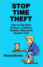 Stop Time Theft:  How to Get Back 8 Hours a Week in Wasted, Misused, and Abused Time