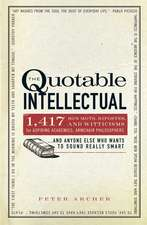 The Quotable Intellectual: 1,417 Bon Mots, Ripostes, and Witticisms for Aspiring Academics, Armchair Philosophers…And Anyone Else Who Wants to Sound Really Smart