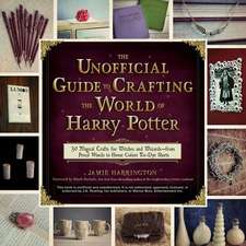 The Unofficial Guide to Crafting the World of Harry Potter:  30 Magical Crafts for Witches and Wizards from Pencil Wands to House Colors Tie-Dye Shirts