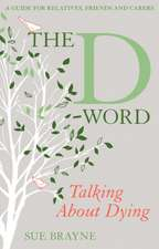 The D-Word: Talking about Dying: A Guide for Relatives, Friends and Carers