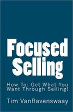 Focused Selling:  Get What You Want Through Selling!