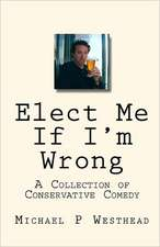Elect Me If I'm Wrong:  A Collection of Conservative Comedy