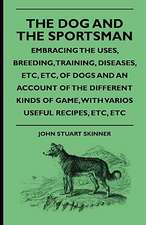 The Dog And The Sportsman - Embracing The Uses, Breeding, Training, Diseases, Etc., Etc., Of Dogs And An Account Of The Different Kinds Of Game, With Various Useful Recipes, Etc., Etc.