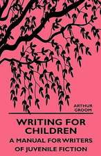 Writing for Children - A Manual for Writers of Juvenile Fiction