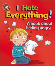 Our Emotions and Behaviour: I Hate Everything!: A book about feeling angry
