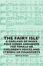 The Fairy Isle' A Garland Of Manx Folk Songs Arranged For Female Or Children's Voices And Strings Or Pianoforte