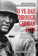 To Ve Day Through German Eyes: The Final Defeat of Nazi Germany