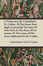 A Vindication By Cadwallader D. Colden, Of The Steam Boat Right Granted By The State Of New-York; In The Form Of An Answer To The Letter Of Mr. Duer, Addressed To Mr. Colden