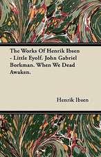 The Works of Henrik Ibsen - Little Eyolf. John Gabriel Borkman. When We Dead Awaken.