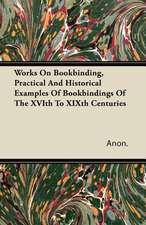 Works on Bookbinding, Practical and Historical Examples of Bookbindings of the Xvith to Xixth Centuries