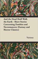 And the Dead Shall Walk the Earth - Short Stories Concerning Zombies and Necromancers (Fantasy and Horror Classics)