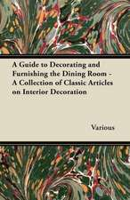 A Guide to Decorating and Furnishing the Dining Room - A Collection of Classic Articles on Interior Decoration