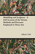 Modelling and Sculpture - A Full Account of the Various Methods and Processes Employed in These Arts