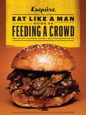 The Eat Like a Man Guide to Feeding a Crowd:  How to Cook for Family, Friends, and Spontaneous Parties