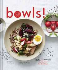 Bowls!: Recipes and Inspirations for Healthful One-Dish Meals (One Bowl Meals, Easy Meals, Rice Bowls)
