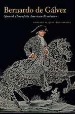 Bernardo de Galvez: Spanish Hero of the American Revolution