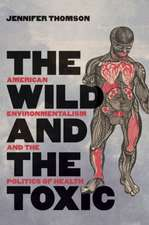 The Wild and the Toxic: American Environmentalism and the Politics of Health