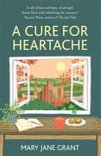 Grant, M: A Cure for Heartache: Life's simple pleasures, one moment at a time