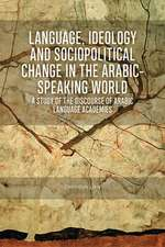 Language, Ideology and Sociopolitical Change in the Arabic-Speaking World: A Study of the Discourse of Arabic Language Academies