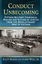 Conduct Unbecoming:  Fifteen Military Criminals, Rogues and Victims of Justice from the Revolutionary War to Vietnam