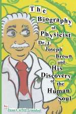 The Biography of Physicist Dr. J. Joseph Brown and His Discovery of the Human Soul