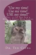 Use My Time! Use My Time! Use My Time!!:  Vol. 13 in the Sub 4 Minute Extra Mile Series