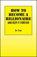How to Become a Billionaire:  And Keep It Forever