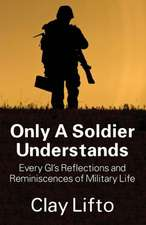 Only a Soldier Understands:  Every GI's Reflections and Reminiscences of Military Life