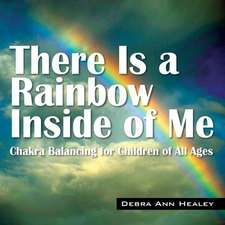 There Is a Rainbow Inside of Me:  Chakra Balancing for Children of All Ages