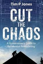 Cut the Chaos:  A Homeowner's Guide to Residential Remodeling