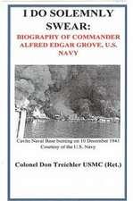 I Do Solemnly Swear:  Biography of Commander Alfred Edgar Grove, U.S. Navy