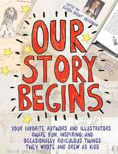 Our Story Begins: Your Favorite Authors and Illustrators Share Fun, Inspiring, and Occasionally Ridiculous Things They Wrote and Drew as