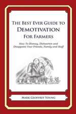 The Best Ever Guide to Demotivation for Farmers:  How to Dismay, Dishearten and Disappoint Your Friends, Family and Staff