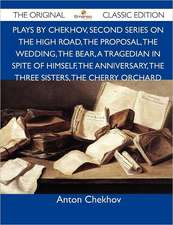 Plays by Chekhov, Second Series on the High Road, the Proposal, the Wedding, the Bear, a Tragedian in Spite of Himself, the Anniversary, the Three Sis