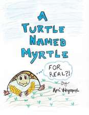 A Turtle Named Myrtle (for Real?!):  An Organized Reference Guide to Caring for a Friend or Loved One at Home