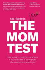 The Mom Test: How to Talk to Customers & Learn If Your Business Is a Good Idea When Everyone Is Lying to You