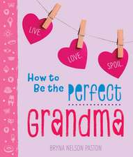 How to Be the Perfect Grandma: Live. Love. Spoil.
