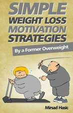 Simple Weight Loss Motivation Strategies:  The Best Quick and Easy Ways Get Rid of Your Extra Pounds, Increase Your Motivation and Stay Healthy!