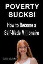 Poverty Sucks! How to Become a Self-Made Millionaire