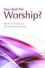 How Shall We Worship?:  Biblical Guidelines for the Worship Wars