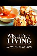 Wheat Free Living -On the Go Cookbook