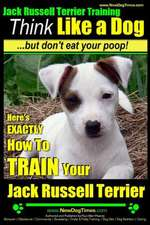Jack Russell Terrier Training, Think Like a Dog, But Don't Eat Your Poop!