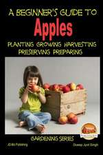 A Beginner's Guide to Apples - Planting - Growing - Harvesting - Preserving - Preparing