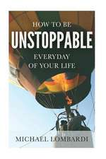 How to Be Unstoppable Every Day of Your Life