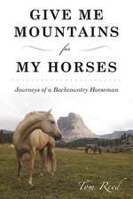 Give Me Mountains for My Horses: Journeys of a Backcountry Horseman