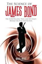 The Science of James Bond: The Super-Villains, Tech, and Spy-Craft Behind the Film and Fiction