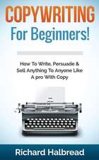 Copywriting:  For Beginners! How to Write, Persuade & Sell Anything to Anyone Like a Pro with Copy