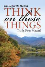 Think on These Things:  Truth Does Matter!