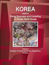 Korea, North: Doing Business and Investing in Korea, North Guide Volume 1 Strategic, Practical Information, Regulations, Contacts